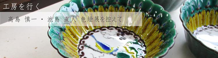 色、冴える。― 高島 慎一(京焼)池島 直人(古九谷)色絵展を控えて ―